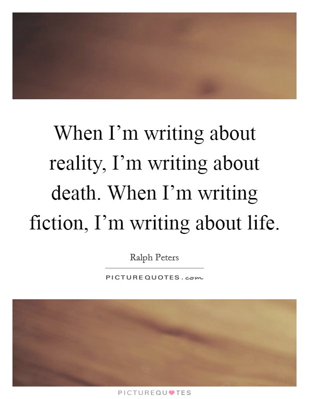 When I'm writing about reality, I'm writing about death. When I'm writing fiction, I'm writing about life Picture Quote #1