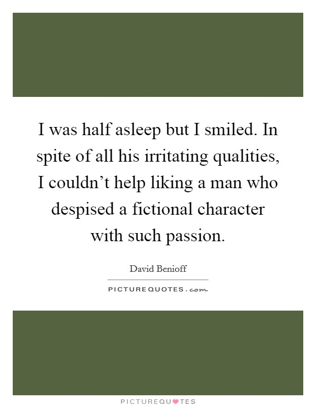 I was half asleep but I smiled. In spite of all his irritating qualities, I couldn't help liking a man who despised a fictional character with such passion Picture Quote #1