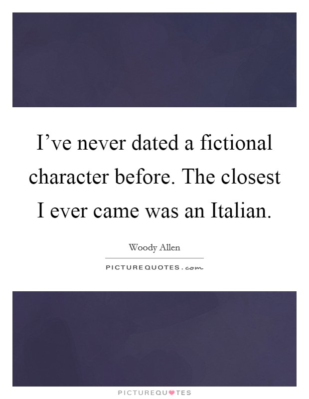 I've never dated a fictional character before. The closest I ever came was an Italian Picture Quote #1