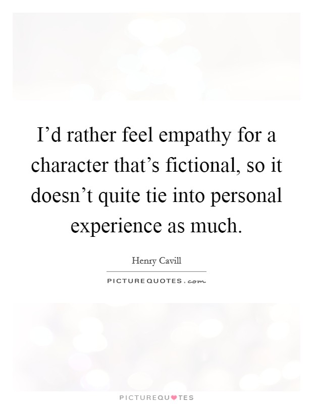 I'd rather feel empathy for a character that's fictional, so it doesn't quite tie into personal experience as much Picture Quote #1