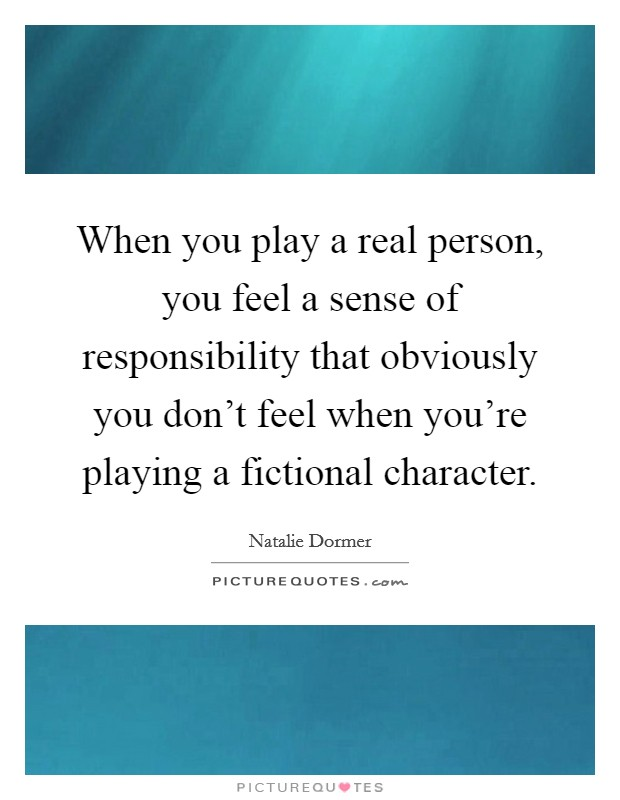 When you play a real person, you feel a sense of responsibility that obviously you don't feel when you're playing a fictional character Picture Quote #1