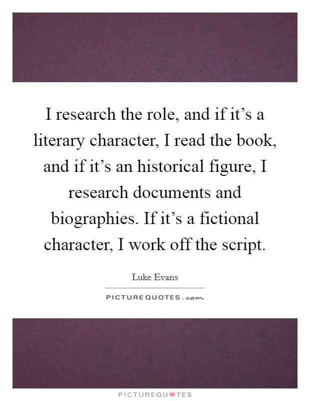 I research the role, and if it's a literary character, I read the book, and if it's an historical figure, I research documents and biographies. If it's a fictional character, I work off the script Picture Quote #1