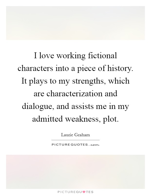 I love working fictional characters into a piece of history. It plays to my strengths, which are characterization and dialogue, and assists me in my admitted weakness, plot Picture Quote #1