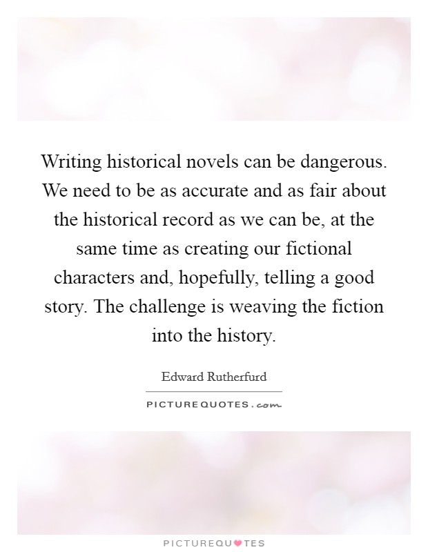 Writing historical novels can be dangerous. We need to be as accurate and as fair about the historical record as we can be, at the same time as creating our fictional characters and, hopefully, telling a good story. The challenge is weaving the fiction into the history Picture Quote #1