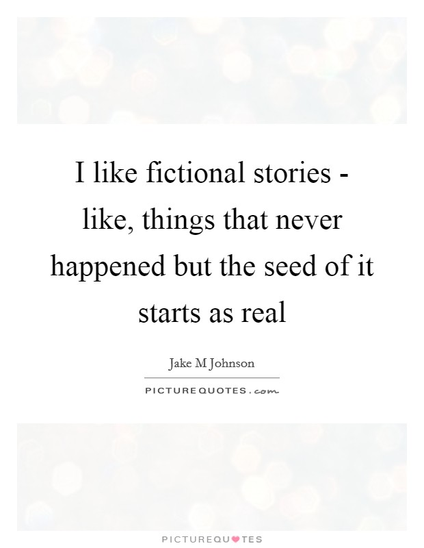 I like fictional stories - like, things that never happened but the seed of it starts as real Picture Quote #1