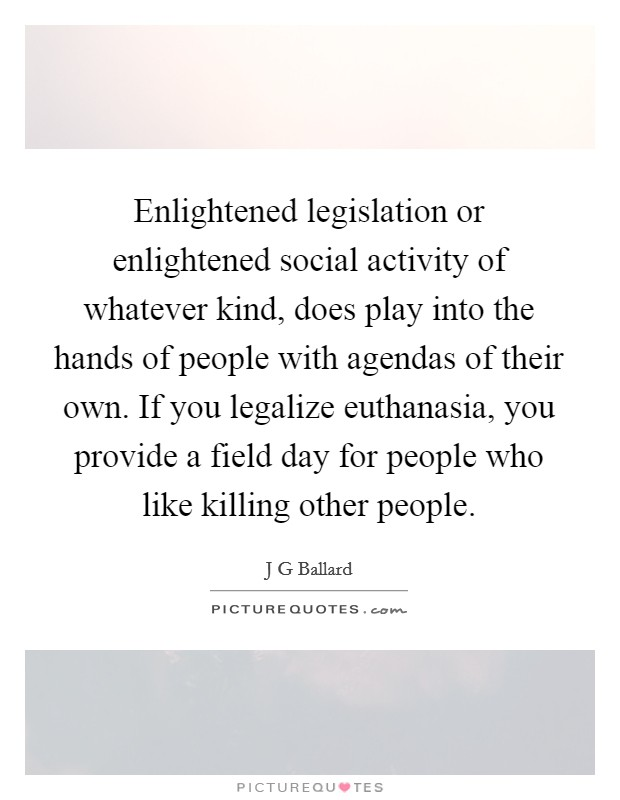 Enlightened legislation or enlightened social activity of whatever kind, does play into the hands of people with agendas of their own. If you legalize euthanasia, you provide a field day for people who like killing other people. Picture Quote #1