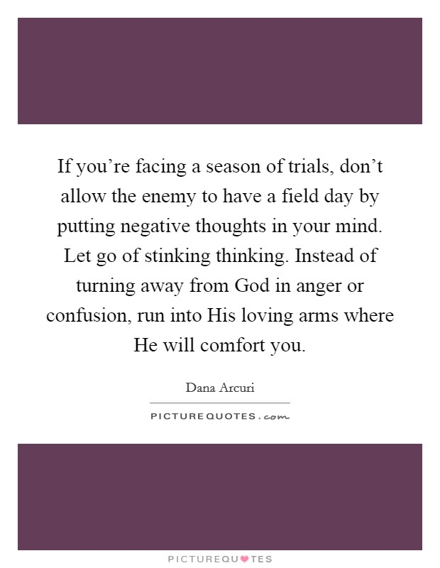 If you're facing a season of trials, don't allow the enemy to have a field day by putting negative thoughts in your mind. Let go of stinking thinking. Instead of turning away from God in anger or confusion, run into His loving arms where He will comfort you Picture Quote #1