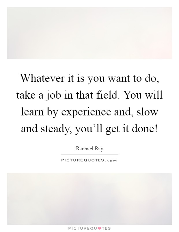 Whatever it is you want to do, take a job in that field. You will learn by experience and, slow and steady, you'll get it done! Picture Quote #1