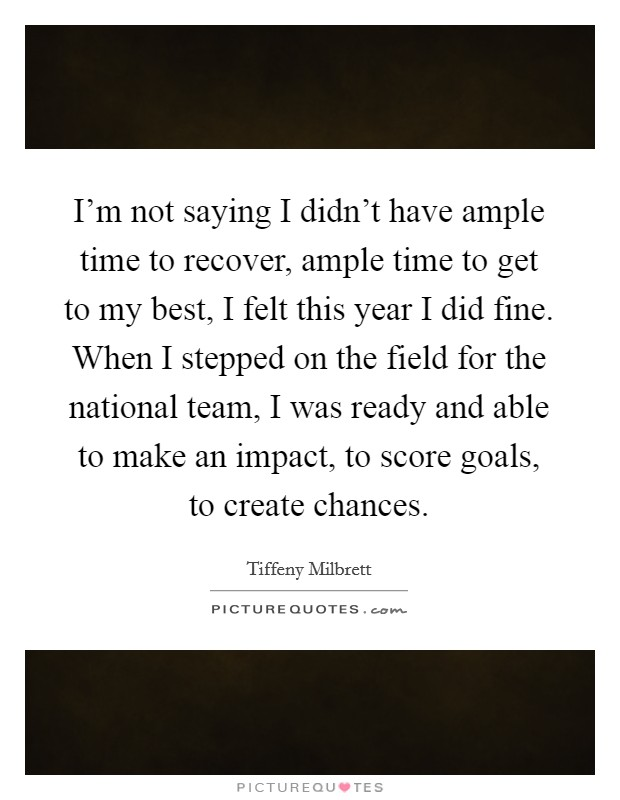I'm not saying I didn't have ample time to recover, ample time to get to my best, I felt this year I did fine. When I stepped on the field for the national team, I was ready and able to make an impact, to score goals, to create chances Picture Quote #1