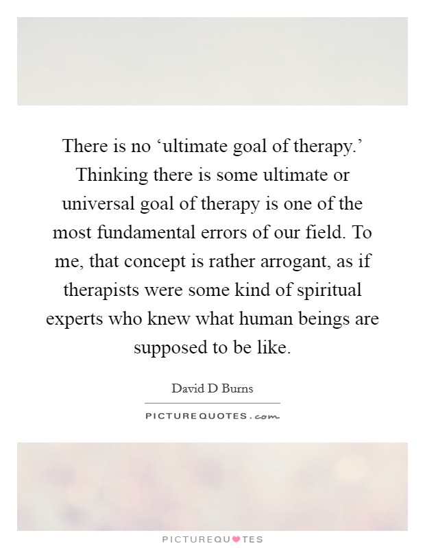 There is no 'ultimate goal of therapy.' Thinking there is some ultimate or universal goal of therapy is one of the most fundamental errors of our field. To me, that concept is rather arrogant, as if therapists were some kind of spiritual experts who knew what human beings are supposed to be like Picture Quote #1