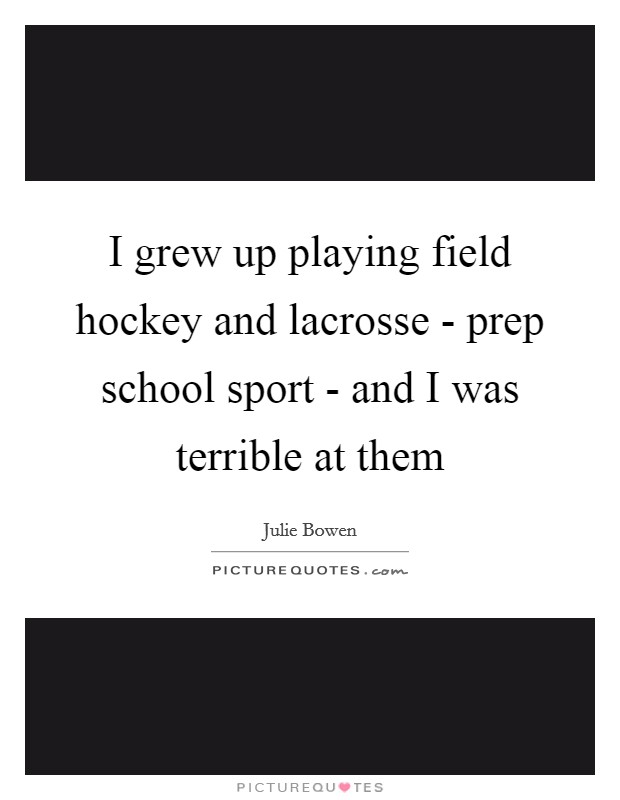 I grew up playing field hockey and lacrosse - prep school sport - and I was terrible at them Picture Quote #1
