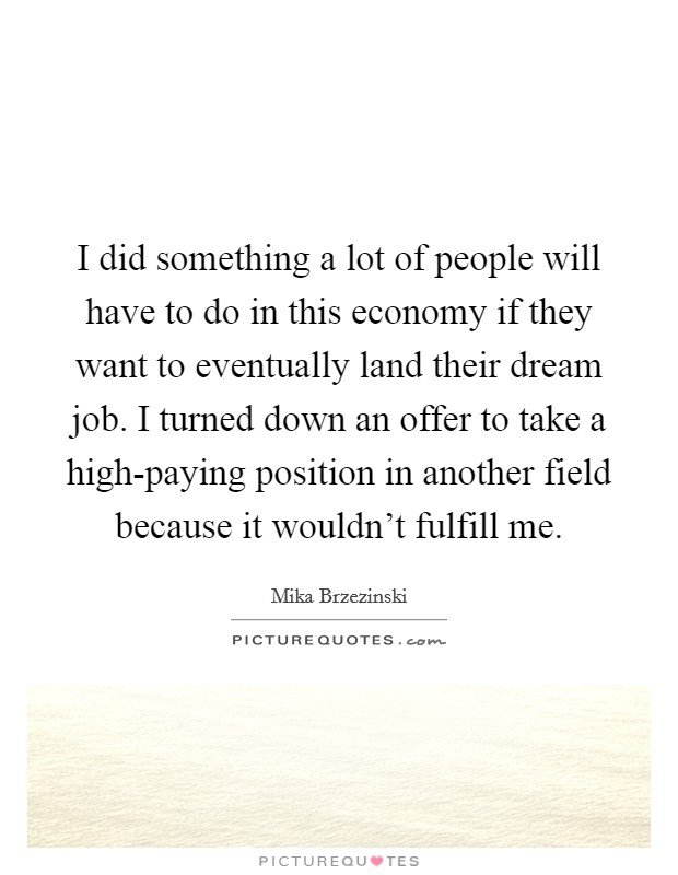 I did something a lot of people will have to do in this economy if they want to eventually land their dream job. I turned down an offer to take a high-paying position in another field because it wouldn't fulfill me Picture Quote #1