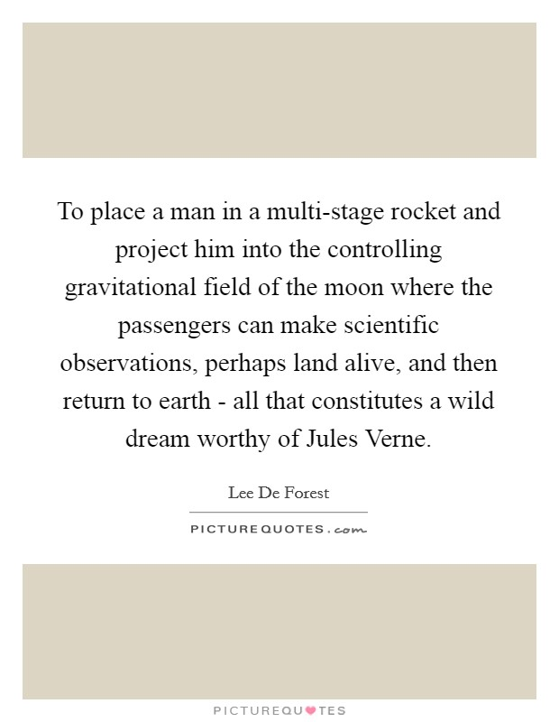 To place a man in a multi-stage rocket and project him into the controlling gravitational field of the moon where the passengers can make scientific observations, perhaps land alive, and then return to earth - all that constitutes a wild dream worthy of Jules Verne Picture Quote #1