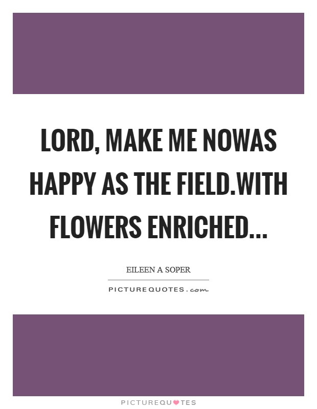 Lord, make me nowAs happy as the field.With flowers enriched Picture Quote #1