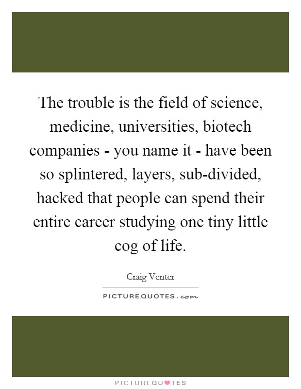 The trouble is the field of science, medicine, universities, biotech companies - you name it - have been so splintered, layers, sub-divided, hacked that people can spend their entire career studying one tiny little cog of life Picture Quote #1