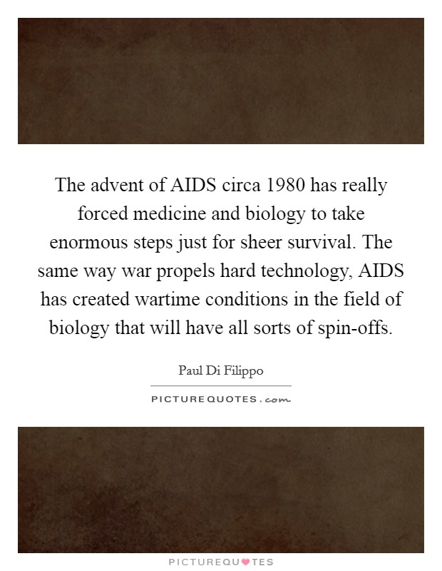 The advent of AIDS circa 1980 has really forced medicine and biology to take enormous steps just for sheer survival. The same way war propels hard technology, AIDS has created wartime conditions in the field of biology that will have all sorts of spin-offs Picture Quote #1