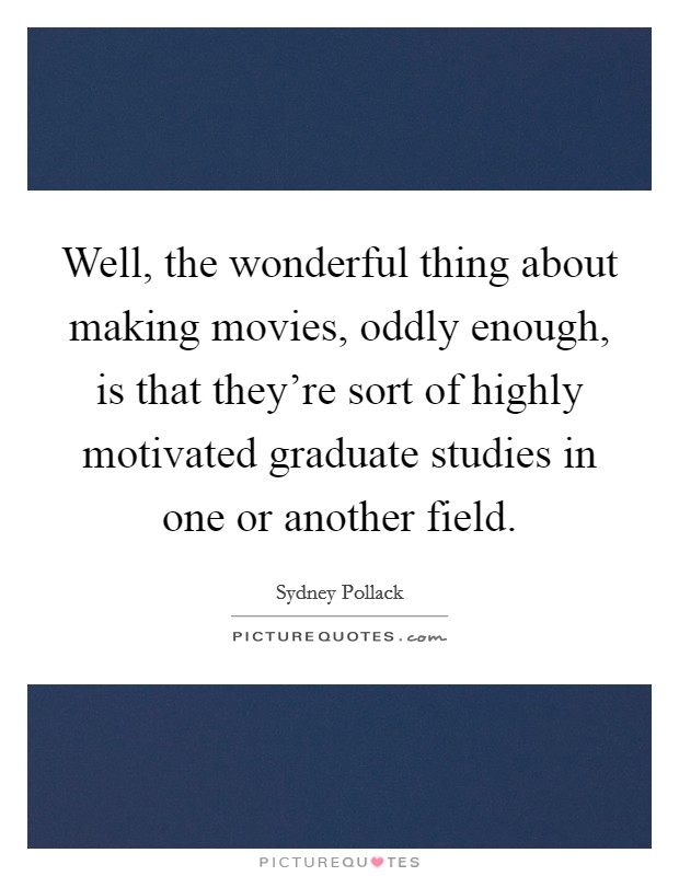Well, the wonderful thing about making movies, oddly enough, is that they're sort of highly motivated graduate studies in one or another field Picture Quote #1