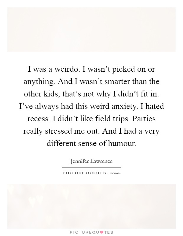 I was a weirdo. I wasn't picked on or anything. And I wasn't smarter than the other kids; that's not why I didn't fit in. I've always had this weird anxiety. I hated recess. I didn't like field trips. Parties really stressed me out. And I had a very different sense of humour Picture Quote #1