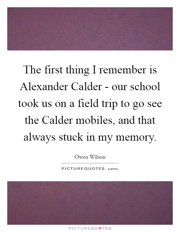 The first thing I remember is Alexander Calder - our school took us on a field trip to go see the Calder mobiles, and that always stuck in my memory Picture Quote #1