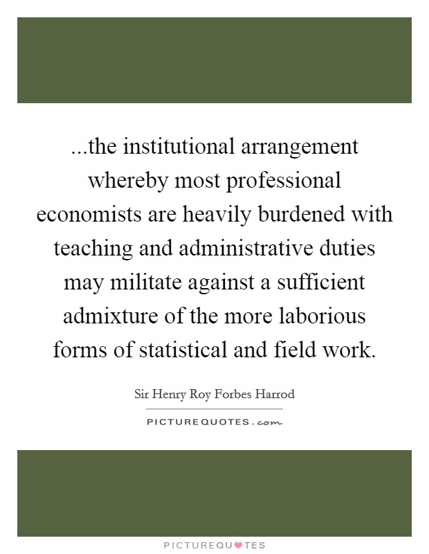 ...the institutional arrangement whereby most professional economists are heavily burdened with teaching and administrative duties may militate against a sufficient admixture of the more laborious forms of statistical and field work Picture Quote #1