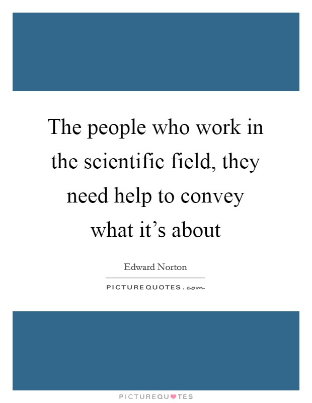 The people who work in the scientific field, they need help to convey what it's about Picture Quote #1
