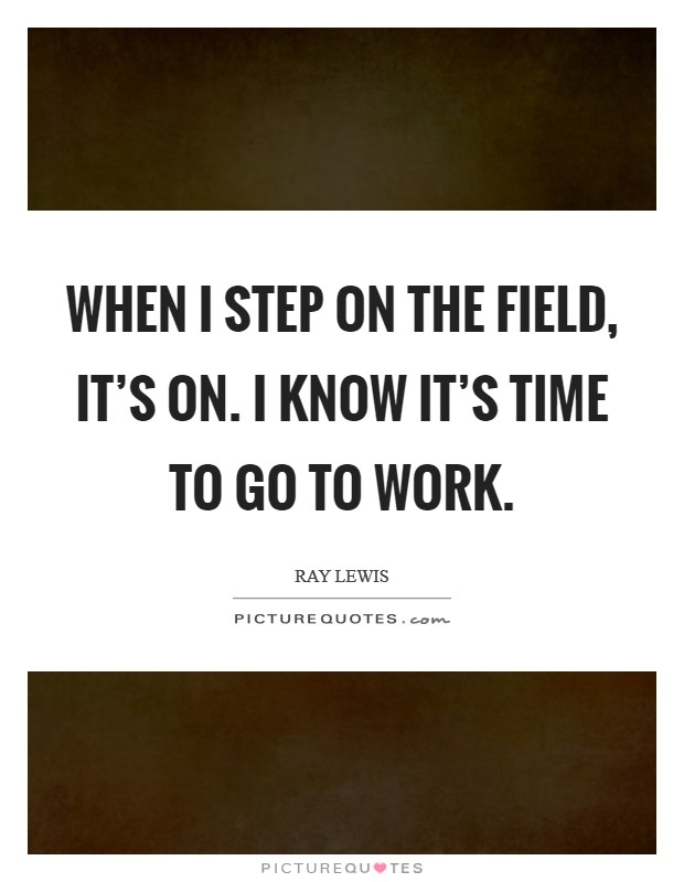 When I step on the field, it's on. I know it's time to go to work. Picture Quote #1