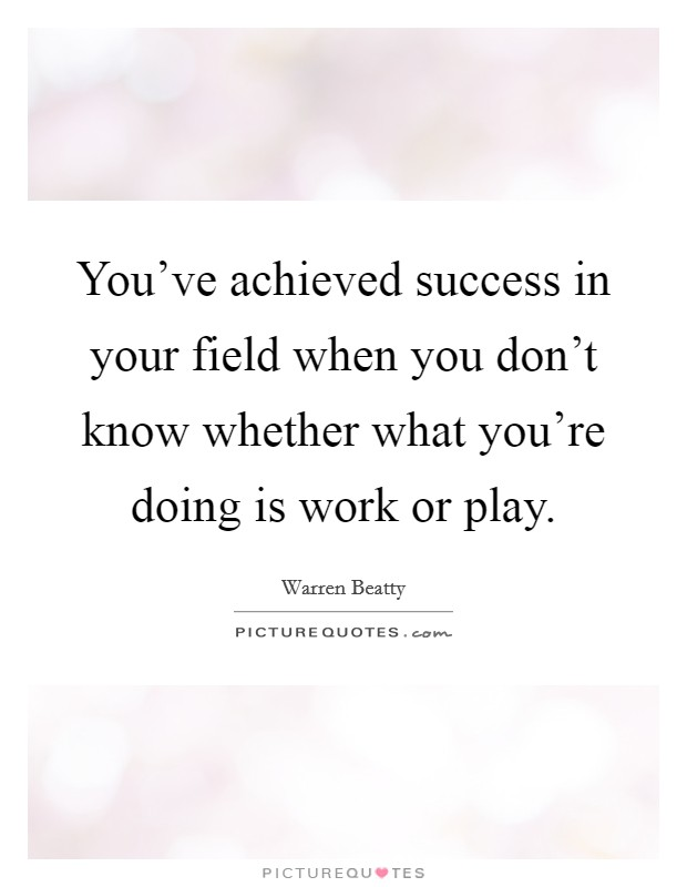 You've achieved success in your field when you don't know whether what you're doing is work or play Picture Quote #1
