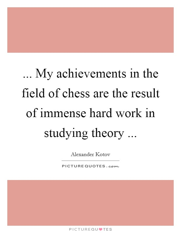 ... My achievements in the field of chess are the result of immense hard work in studying theory ... Picture Quote #1