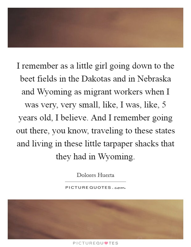 I remember as a little girl going down to the beet fields in the Dakotas and in Nebraska and Wyoming as migrant workers when I was very, very small, like, I was, like, 5 years old, I believe. And I remember going out there, you know, traveling to these states and living in these little tarpaper shacks that they had in Wyoming Picture Quote #1