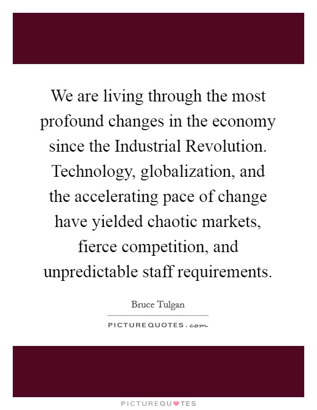 We are living through the most profound changes in the economy since the Industrial Revolution. Technology, globalization, and the accelerating pace of change have yielded chaotic markets, fierce competition, and unpredictable staff requirements Picture Quote #1