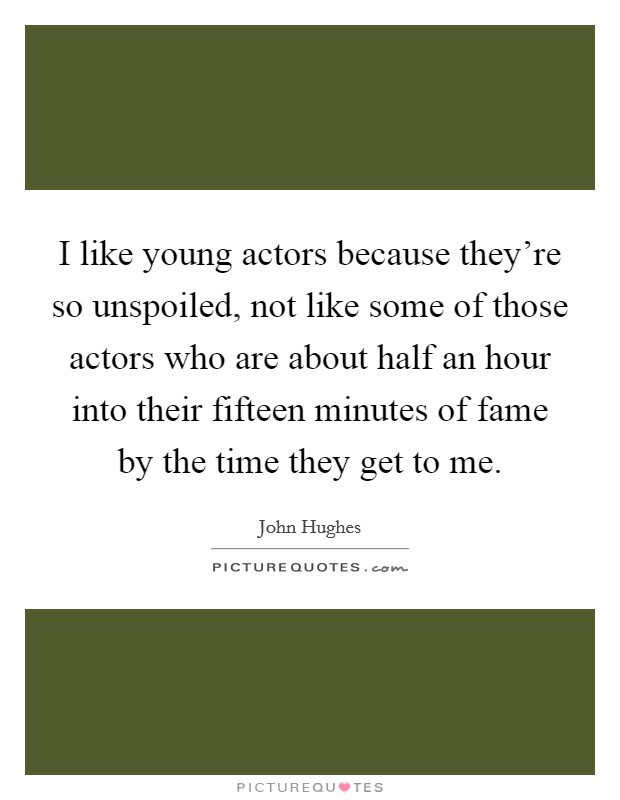 I like young actors because they're so unspoiled, not like some of those actors who are about half an hour into their fifteen minutes of fame by the time they get to me Picture Quote #1