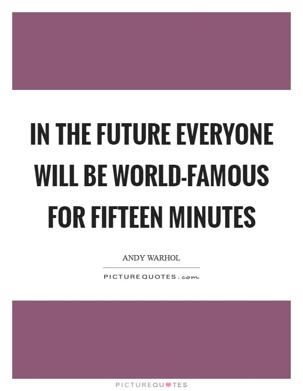 In the future everyone will be world-famous for fifteen minutes Picture Quote #1