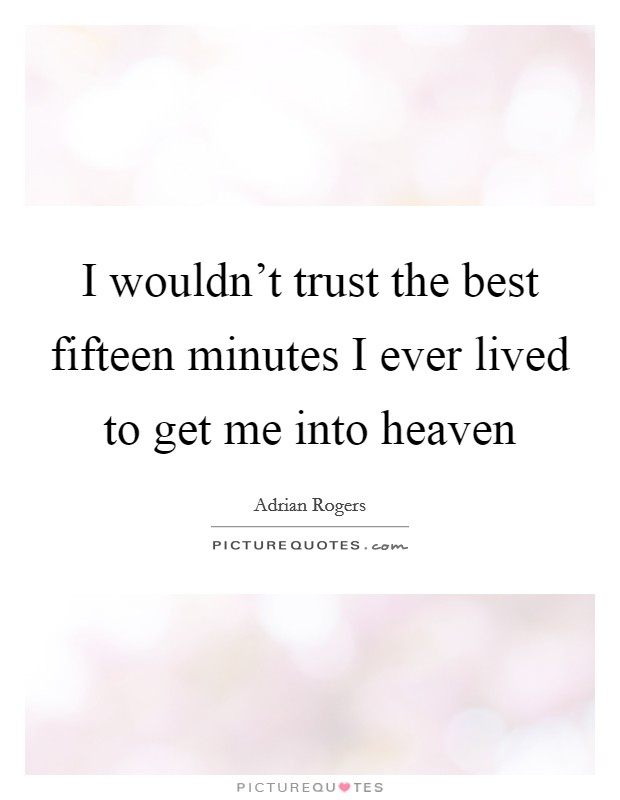 I wouldn't trust the best fifteen minutes I ever lived to get me into heaven Picture Quote #1