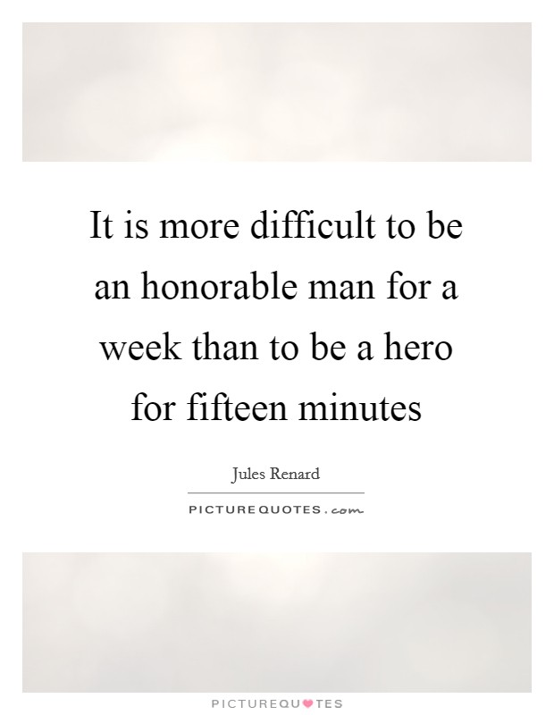 It is more difficult to be an honorable man for a week than to be a hero for fifteen minutes Picture Quote #1