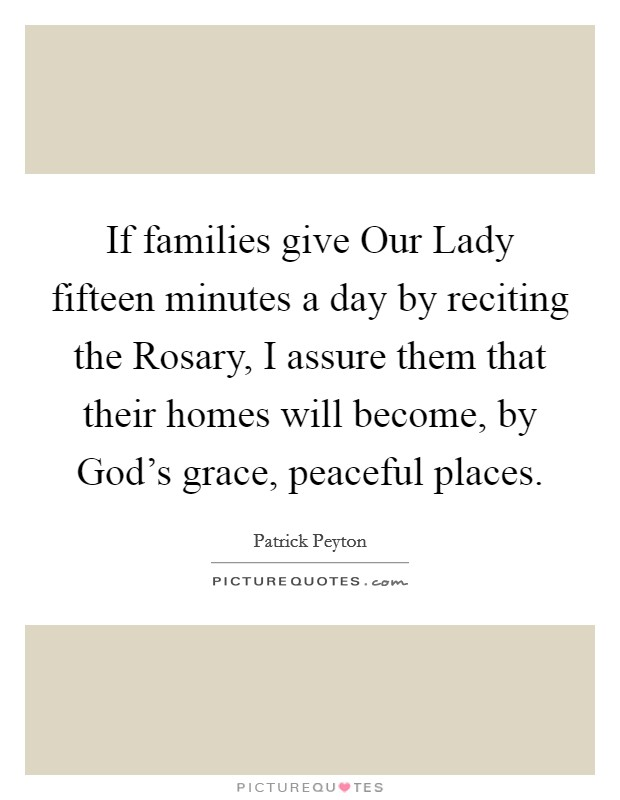 If families give Our Lady fifteen minutes a day by reciting the Rosary, I assure them that their homes will become, by God's grace, peaceful places Picture Quote #1