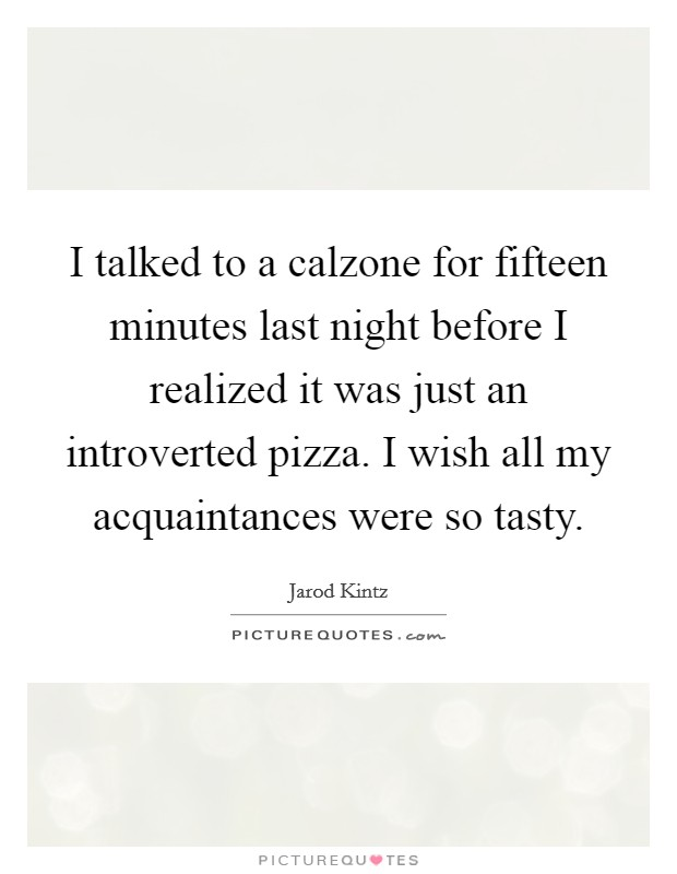 I talked to a calzone for fifteen minutes last night before I realized it was just an introverted pizza. I wish all my acquaintances were so tasty Picture Quote #1