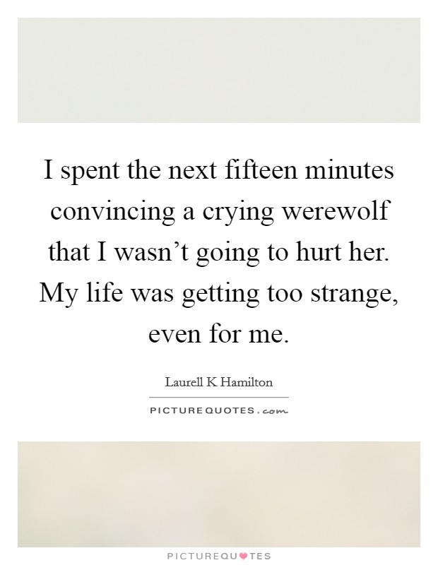 I spent the next fifteen minutes convincing a crying werewolf that I wasn't going to hurt her. My life was getting too strange, even for me Picture Quote #1
