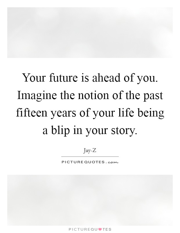Your future is ahead of you. Imagine the notion of the past fifteen years of your life being a blip in your story Picture Quote #1