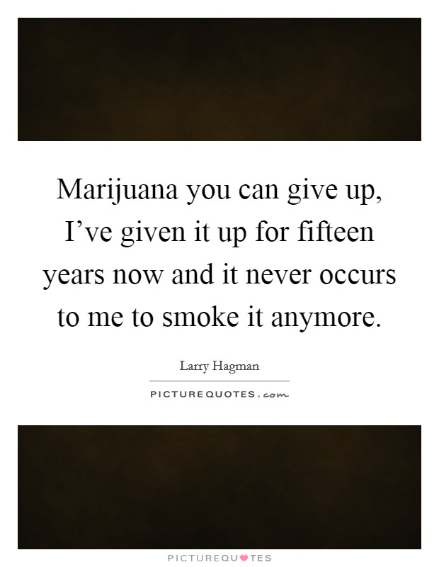 Marijuana you can give up, I've given it up for fifteen years now and it never occurs to me to smoke it anymore Picture Quote #1