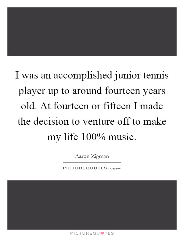 I was an accomplished junior tennis player up to around fourteen years old. At fourteen or fifteen I made the decision to venture off to make my life 100% music Picture Quote #1