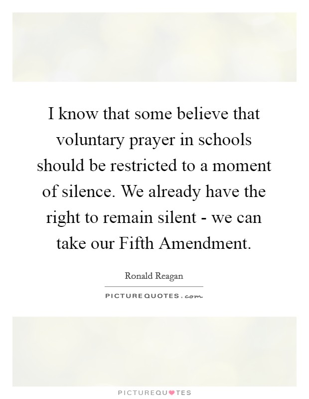 I know that some believe that voluntary prayer in schools should be restricted to a moment of silence. We already have the right to remain silent - we can take our Fifth Amendment Picture Quote #1