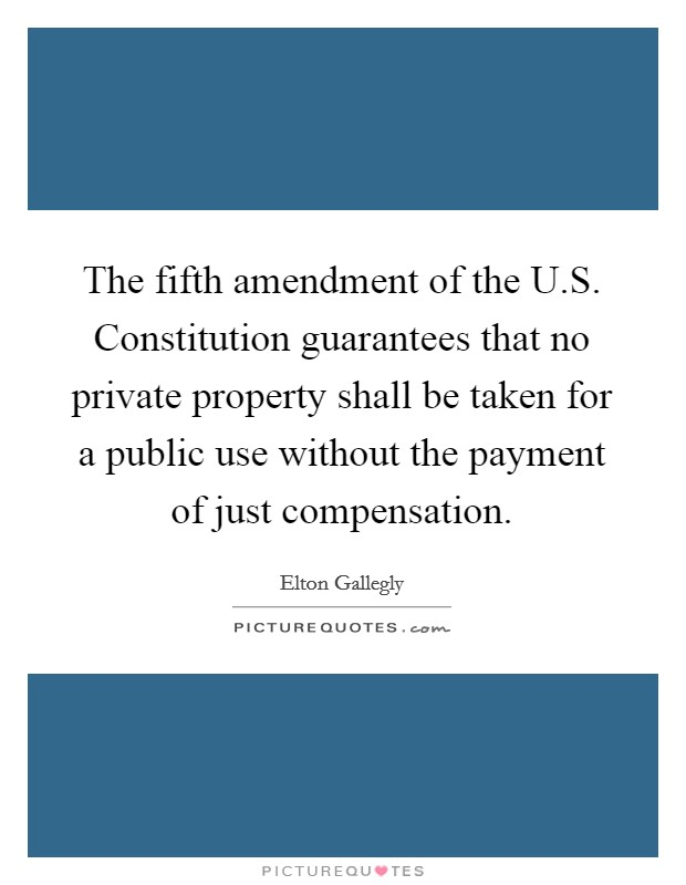 The fifth amendment of the U.S. Constitution guarantees that no private property shall be taken for a public use without the payment of just compensation Picture Quote #1