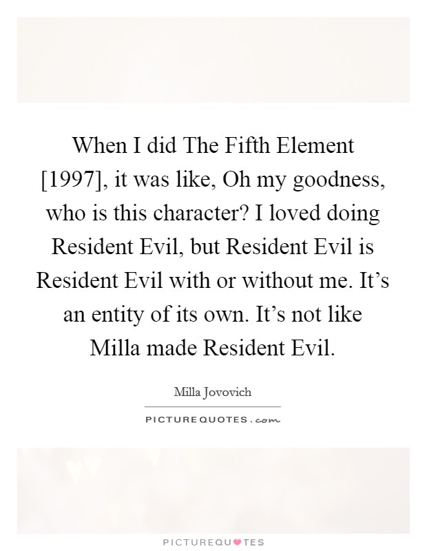 When I did The Fifth Element [1997], it was like, Oh my goodness, who is this character? I loved doing Resident Evil, but Resident Evil is Resident Evil with or without me. It's an entity of its own. It's not like Milla made Resident Evil Picture Quote #1