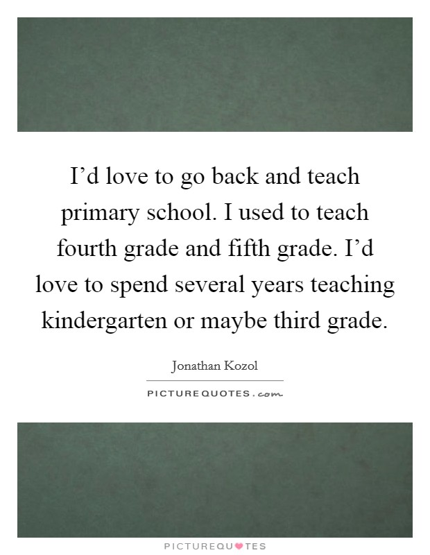 I'd love to go back and teach primary school. I used to teach fourth grade and fifth grade. I'd love to spend several years teaching kindergarten or maybe third grade Picture Quote #1