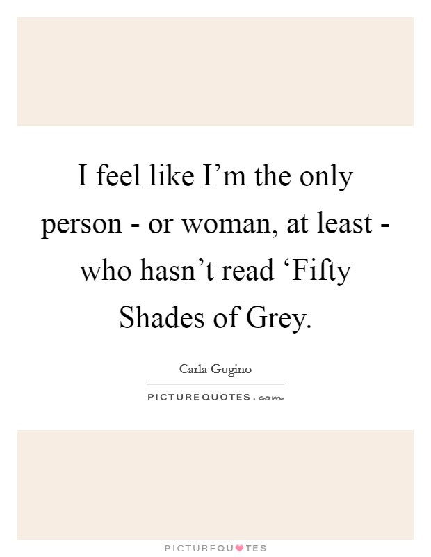 I feel like I'm the only person - or woman, at least - who hasn't read 'Fifty Shades of Grey Picture Quote #1