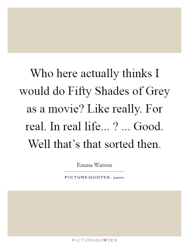 Who here actually thinks I would do Fifty Shades of Grey as a movie? Like really. For real. In real life... ? ... Good. Well that's that sorted then Picture Quote #1