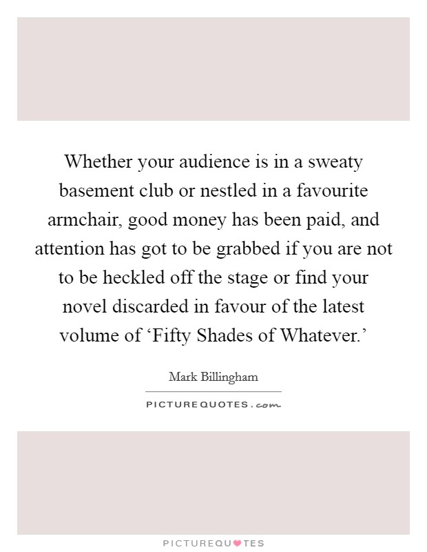 Whether your audience is in a sweaty basement club or nestled in a favourite armchair, good money has been paid, and attention has got to be grabbed if you are not to be heckled off the stage or find your novel discarded in favour of the latest volume of 'Fifty Shades of Whatever.' Picture Quote #1