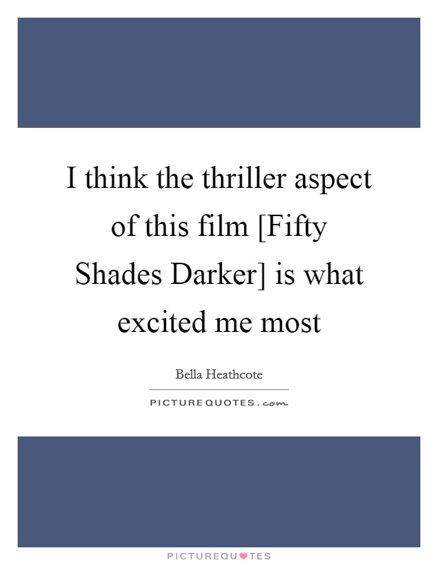 I think the thriller aspect of this film [Fifty Shades Darker] is what excited me most Picture Quote #1