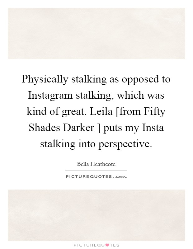 Physically stalking as opposed to Instagram stalking, which was kind of great. Leila [from Fifty Shades Darker ] puts my Insta stalking into perspective Picture Quote #1