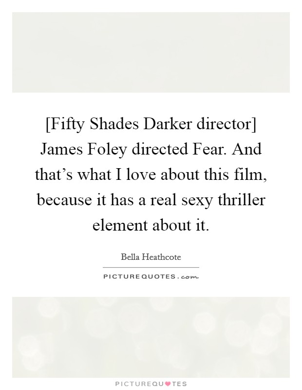[Fifty Shades Darker director] James Foley directed Fear. And that's what I love about this film, because it has a real sexy thriller element about it Picture Quote #1
